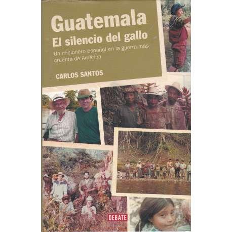Guateala. El silencio del gallo. Un misionero español en la guerra más cruenta de América