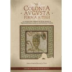 Coloinia Augusta firma astigi. La evolución urbana de Écija desde la protohistoria hasta la antigüedad tardía