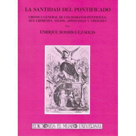 LA SANTIDAD DEL PONTIFICADO (CRÓNICA GENERAL DE LOS PONTÍFICES, SUS CRÍMENES, VICIOS, APOSTASÍAS Y V
