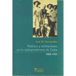 Política y militarismo en la independencia de Cuba 1868-1933