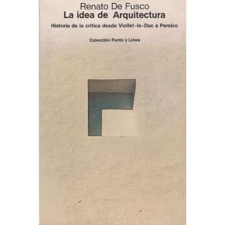 LA IDEA DE ARQUITECTURA. Historia de la crítica desde Viollet-le-Duc a Persico.